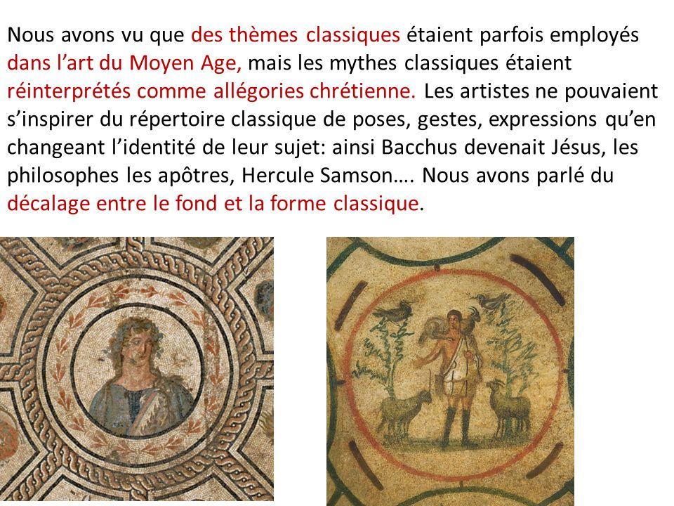 Nous avons vu que des thèmes classiques étaient parfois employés dans l'art du Moyen Age, mais les mythes classiques étaient réinterprétés comme allégories chrétienne. Les artistes ne pouvaient s'inspirer du répertoire classique de poses, gestes, expressions qu'en changeant l'identité de leur sujet: ainsi Bacchus devenait Jésus, les philosophes les apôtres, Hercule Samson…. Nous avons parlé du décalage entre le fond et la forme classique.