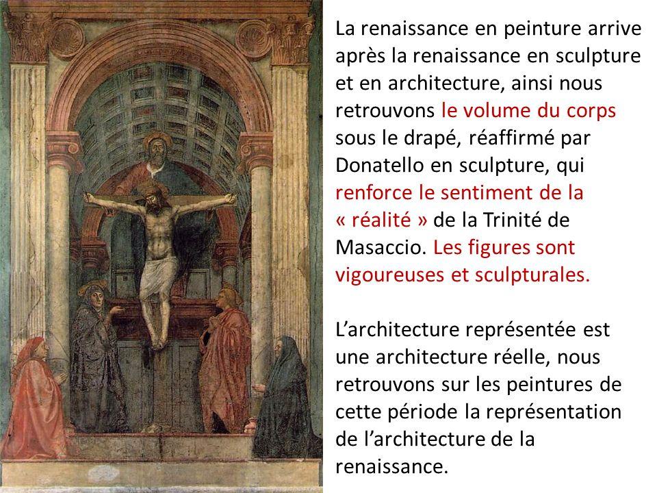 La renaissance en peinture arrive après la renaissance en sculpture et en architecture, ainsi nous retrouvons le volume du corps sous le drapé, réaffirmé par Donatello en sculpture, qui renforce le sentiment de la « réalité » de la Trinité de Masaccio.
