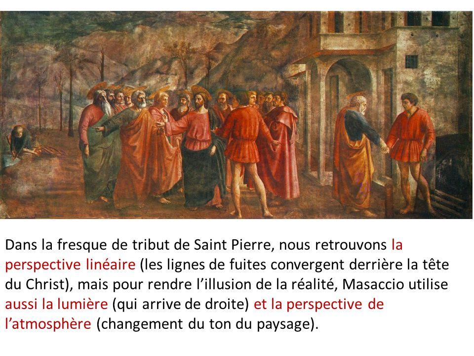 Dans la fresque de tribut de Saint Pierre, nous retrouvons la perspective linéaire (les lignes de fuites convergent derrière la tête du Christ), mais pour rendre l'illusion de la réalité, Masaccio utilise aussi la lumière (qui arrive de droite) et la perspective de l'atmosphère (changement du ton du paysage).