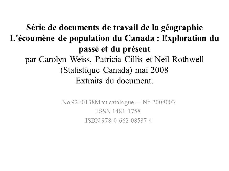 Série de documents de travail de la géographie L écoumène de population du Canada : Exploration du passé et du présent par Carolyn Weiss, Patricia Cillis et Neil Rothwell (Statistique Canada) mai 2008 Extraits du document.