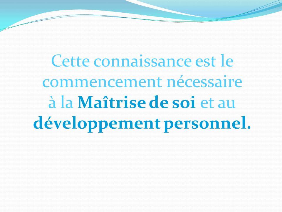 Cette connaissance est le commencement nécessaire à la Maîtrise de soi et au développement personnel.