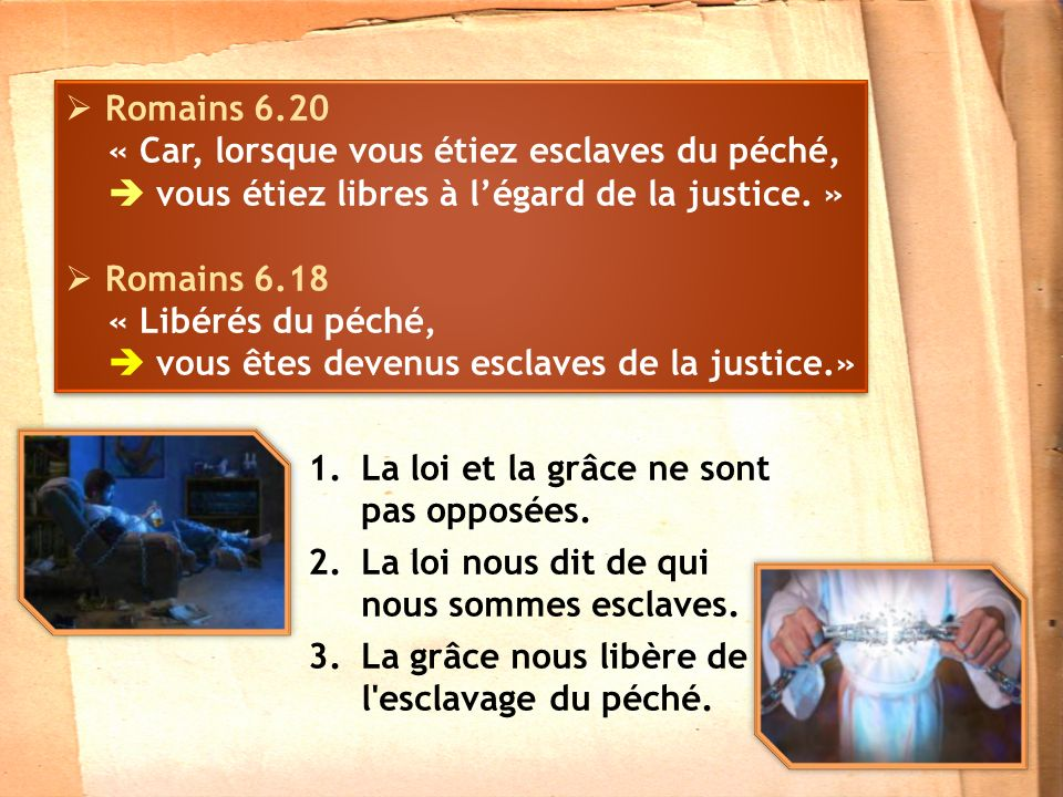 Romains 6.20 « Car, lorsque vous étiez esclaves du péché,  vous étiez libres à l'égard de la justice. »