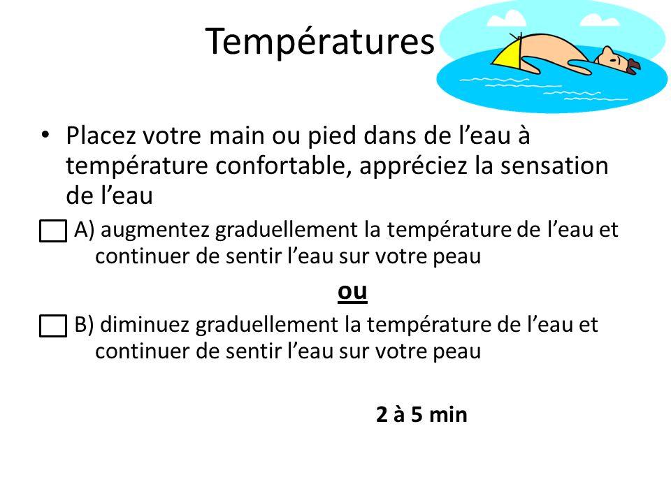 Températures Placez votre main ou pied dans de l'eau à température confortable, appréciez la sensation de l'eau.