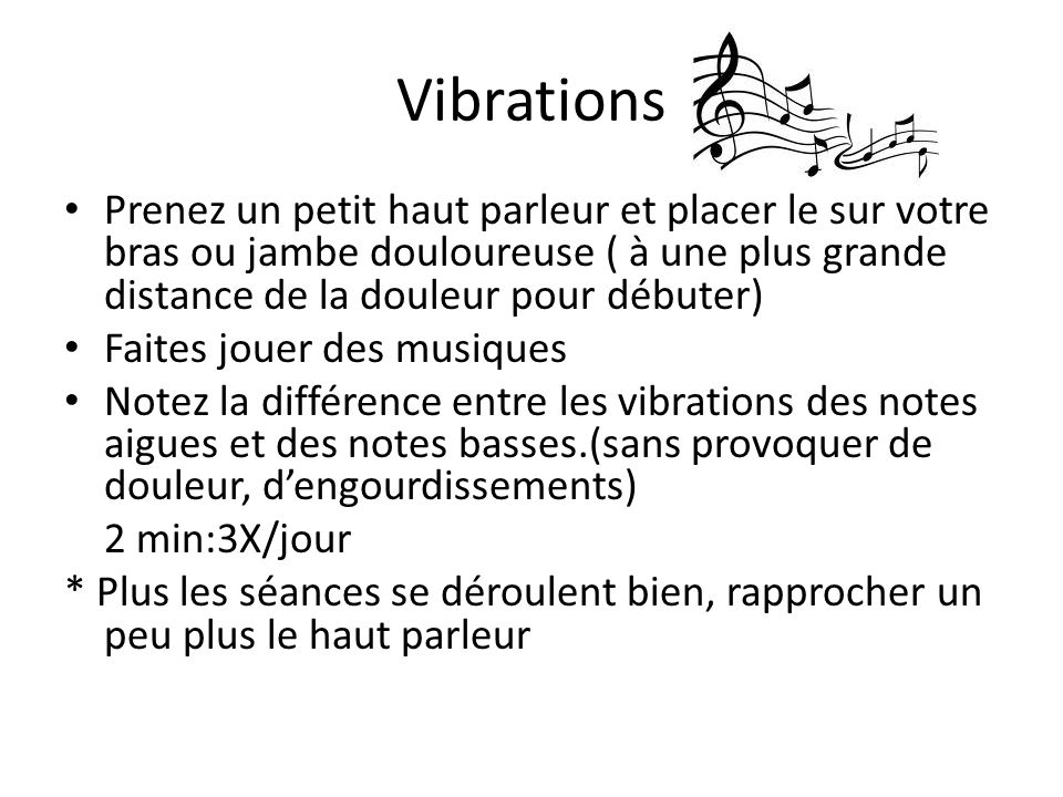 Vibrations Prenez un petit haut parleur et placer le sur votre bras ou jambe douloureuse ( à une plus grande distance de la douleur pour débuter)