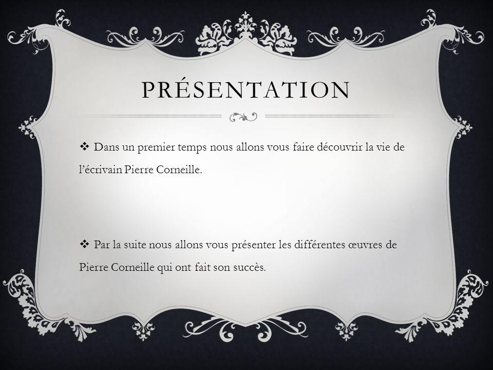 Présentation Dans un premier temps nous allons vous faire découvrir la vie de l'écrivain Pierre Corneille.