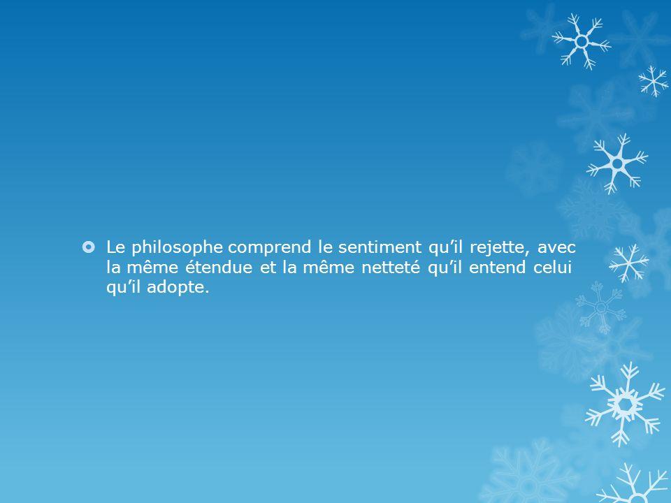 Le philosophe comprend le sentiment qu'il rejette, avec la même étendue et la même netteté qu'il entend celui qu'il adopte.