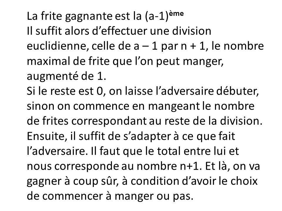 La frite gagnante est la (a-1)ème Il suffit alors d'effectuer une division euclidienne, celle de a – 1 par n + 1, le nombre maximal de frite que l'on peut manger, augmenté de 1.
