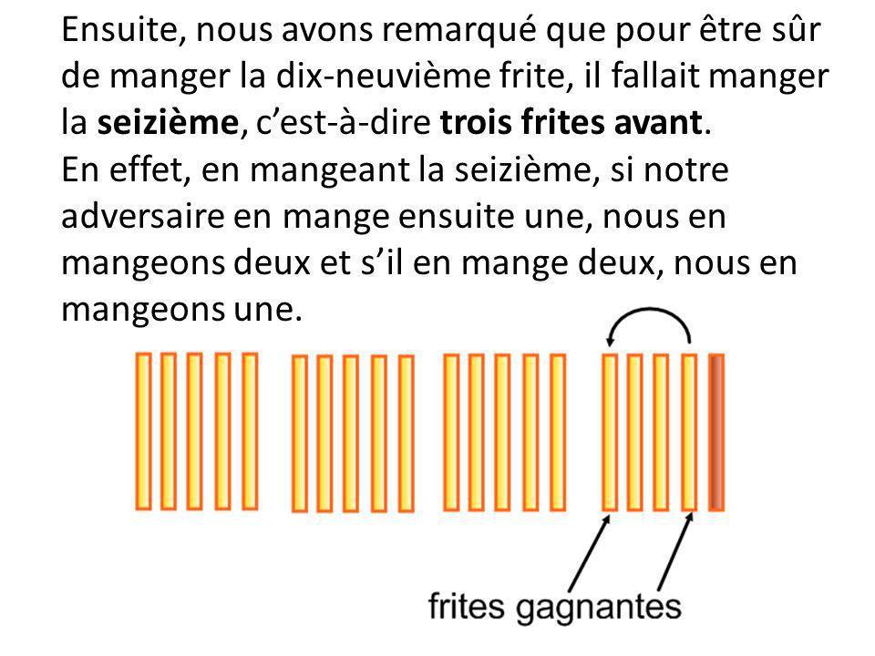 Ensuite, nous avons remarqué que pour être sûr de manger la dix-neuvième frite, il fallait manger la seizième, c'est-à-dire trois frites avant.