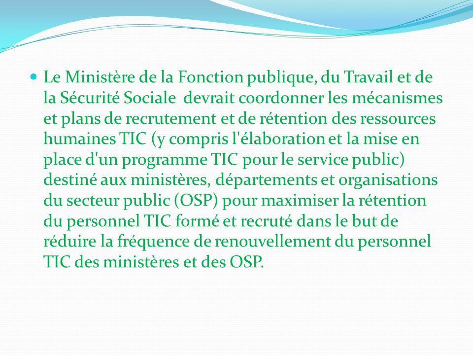 Le Ministère de la Fonction publique, du Travail et de la Sécurité Sociale devrait coordonner les mécanismes et plans de recrutement et de rétention des ressources humaines TIC (y compris l élaboration et la mise en place d un programme TIC pour le service public) destiné aux ministères, départements et organisations du secteur public (OSP) pour maximiser la rétention du personnel TIC formé et recruté dans le but de réduire la fréquence de renouvellement du personnel TIC des ministères et des OSP.