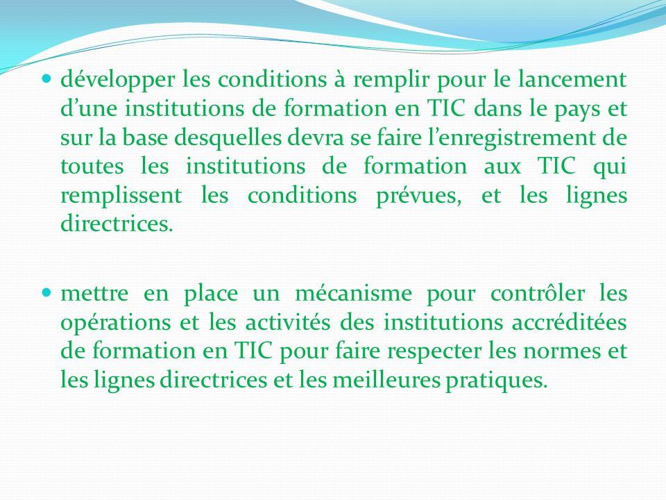 développer les conditions à remplir pour le lancement d'une institutions de formation en TIC dans le pays et sur la base desquelles devra se faire l'enregistrement de toutes les institutions de formation aux TIC qui remplissent les conditions prévues, et les lignes directrices.