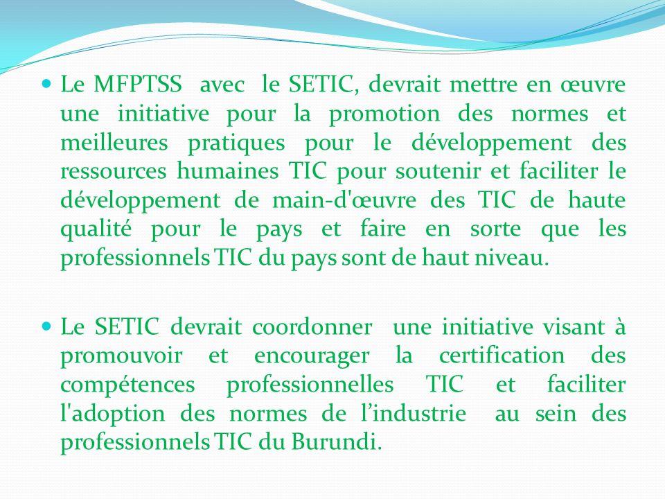 Le MFPTSS avec le SETIC, devrait mettre en œuvre une initiative pour la promotion des normes et meilleures pratiques pour le développement des ressources humaines TIC pour soutenir et faciliter le développement de main-d œuvre des TIC de haute qualité pour le pays et faire en sorte que les professionnels TIC du pays sont de haut niveau.