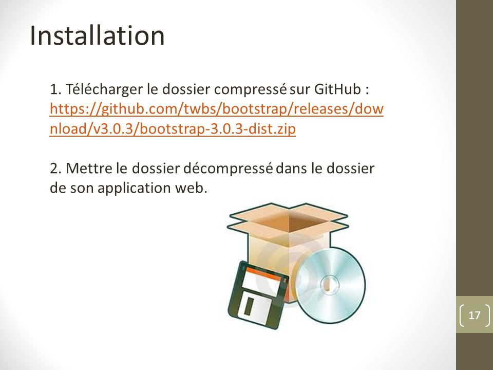 Installation 1. Télécharger le dossier compressé sur GitHub : https://github.com/twbs/bootstrap/releases/download/v3.0.3/bootstrap-3.0.3-dist.zip.