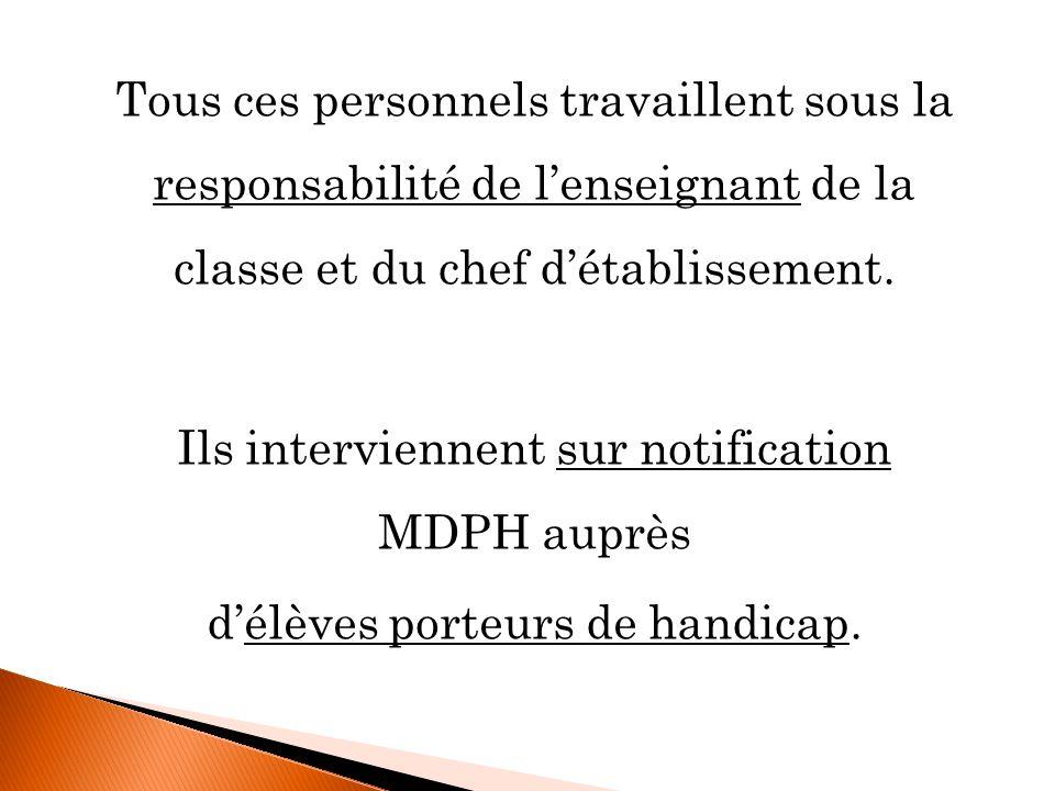 Tous ces personnels travaillent sous la responsabilité de l'enseignant de la classe et du chef d'établissement. Ils interviennent sur notification MDPH auprès d'élèves porteurs de handicap.