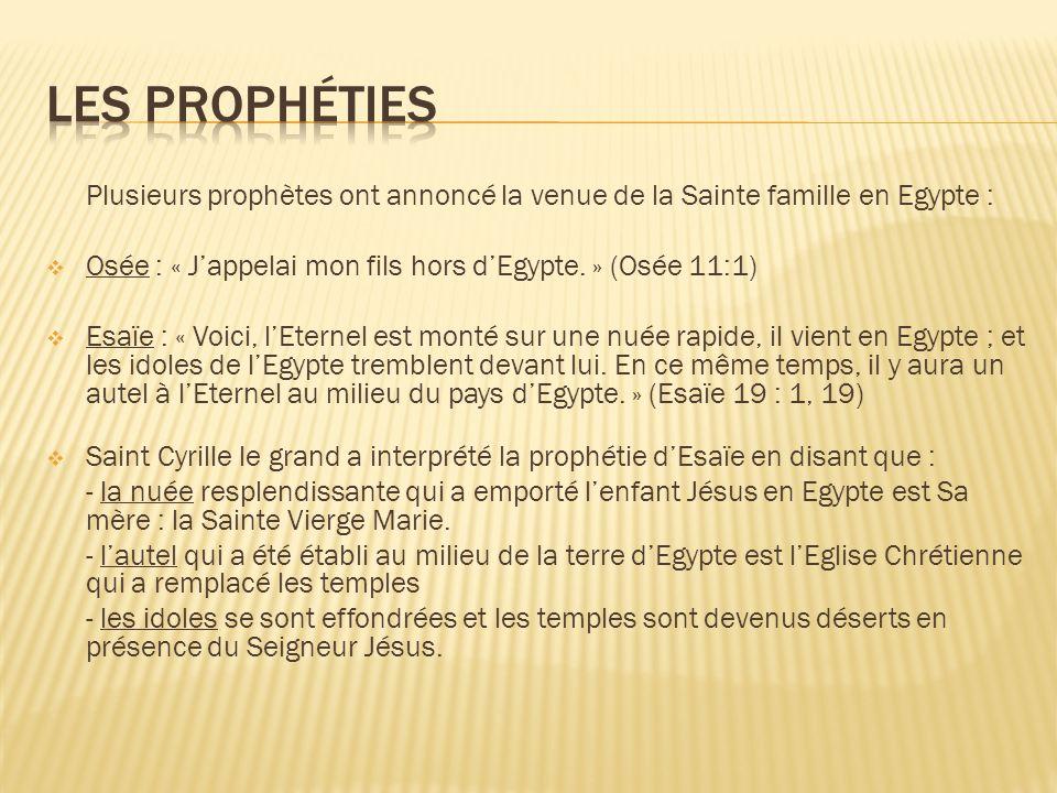 Les prophéties Plusieurs prophètes ont annoncé la venue de la Sainte famille en Egypte : Osée : « J'appelai mon fils hors d'Egypte. » (Osée 11:1)
