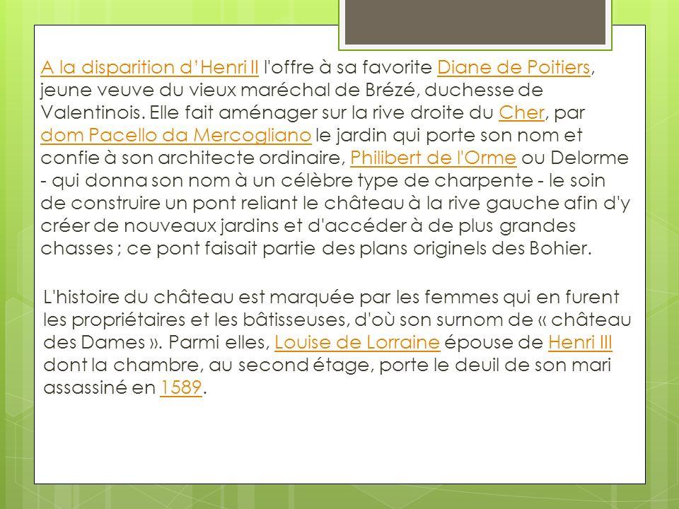 A la disparition d'Henri II l offre à sa favorite Diane de Poitiers, jeune veuve du vieux maréchal de Brézé, duchesse de Valentinois. Elle fait aménager sur la rive droite du Cher, par dom Pacello da Mercogliano le jardin qui porte son nom et confie à son architecte ordinaire, Philibert de l Orme ou Delorme - qui donna son nom à un célèbre type de charpente - le soin de construire un pont reliant le château à la rive gauche afin d y créer de nouveaux jardins et d accéder à de plus grandes chasses ; ce pont faisait partie des plans originels des Bohier.