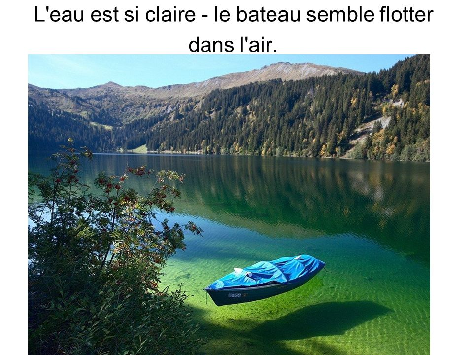 L eau est si claire - le bateau semble flotter dans l air.