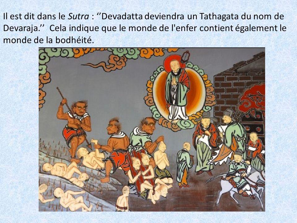 Il est dit dans le Sutra : ''Devadatta deviendra un Tathagata du nom de Devaraja.'' Cela indique que le monde de l enfer contient également le monde de la bodhéité.