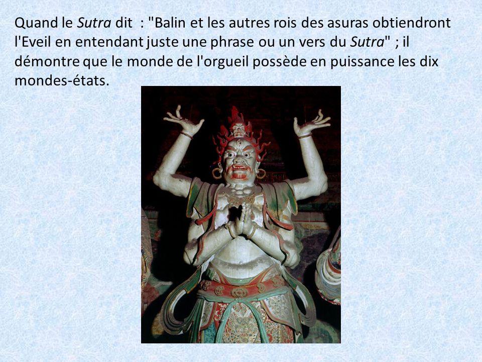 Quand le Sutra dit : Balin et les autres rois des asuras obtiendront l Eveil en entendant juste une phrase ou un vers du Sutra ; il démontre que le monde de l orgueil possède en puissance les dix mondes-états.