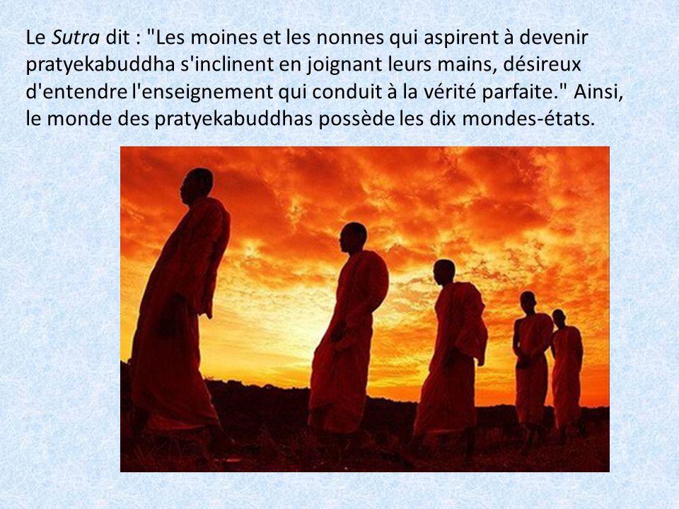 Le Sutra dit : Les moines et les nonnes qui aspirent à devenir pratyekabuddha s inclinent en joignant leurs mains, désireux d entendre l enseignement qui conduit à la vérité parfaite. Ainsi, le monde des pratyekabuddhas possède les dix mondes-états.