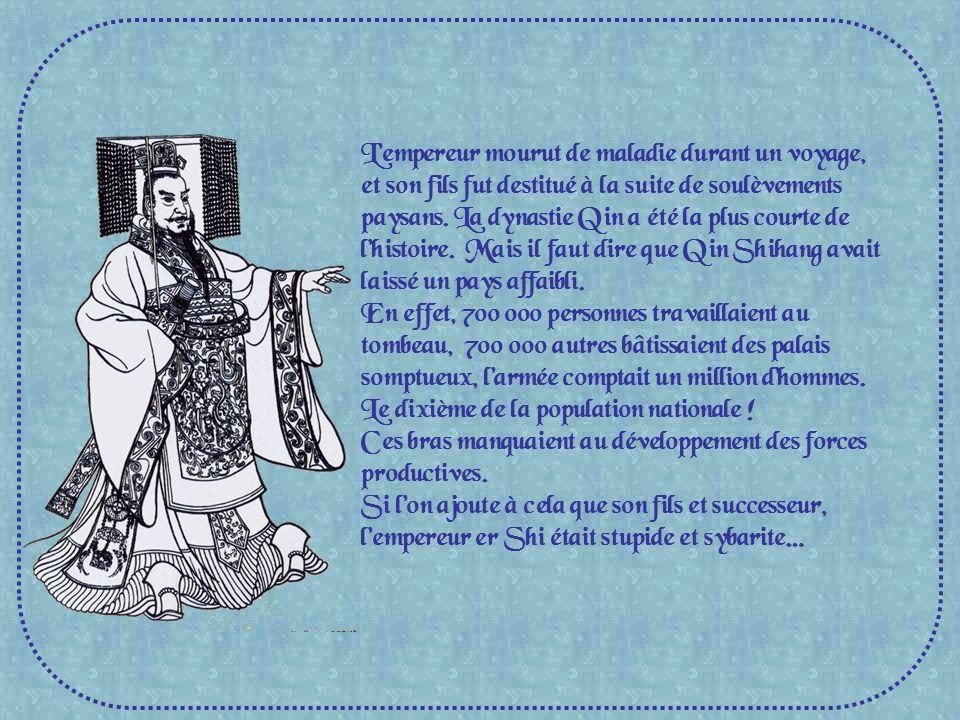 L'empereur mourut de maladie durant un voyage, et son fils fut destitué à la suite de soulèvements paysans. La dynastie Qin a été la plus courte de l'histoire. Mais il faut dire que Qin Shihang avait laissé un pays affaibli.