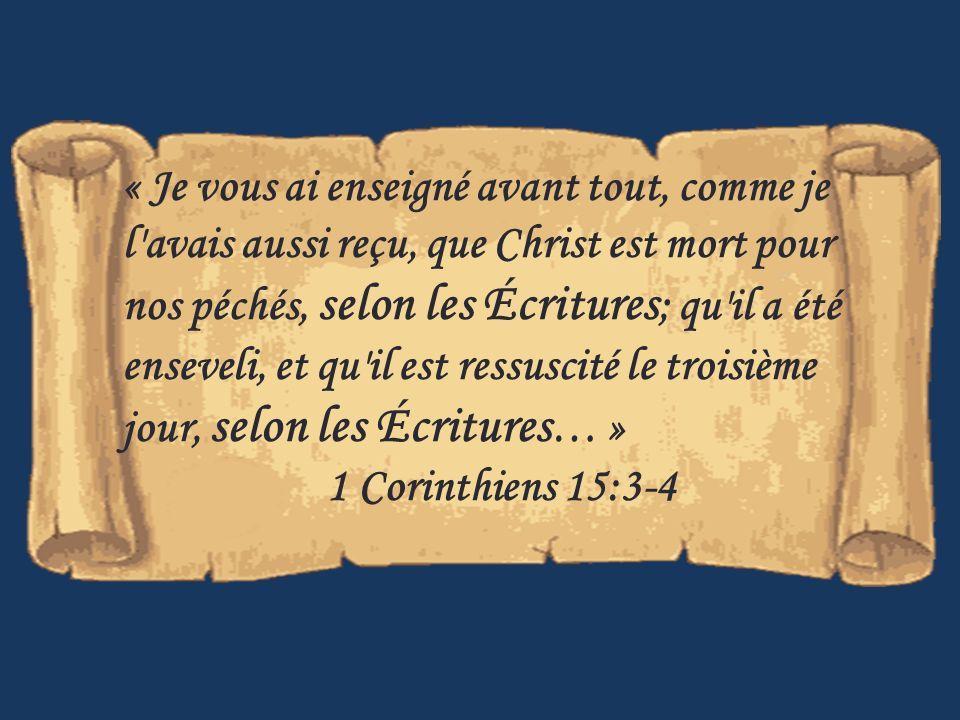« Je vous ai enseigné avant tout, comme je l avais aussi reçu, que Christ est mort pour nos péchés, selon les Écritures; qu il a été enseveli, et qu il est ressuscité le troisième jour, selon les Écritures… »