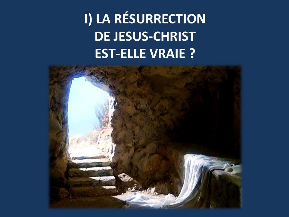 I) LA RÉSURRECTION DE JESUS-CHRIST EST-ELLE VRAIE
