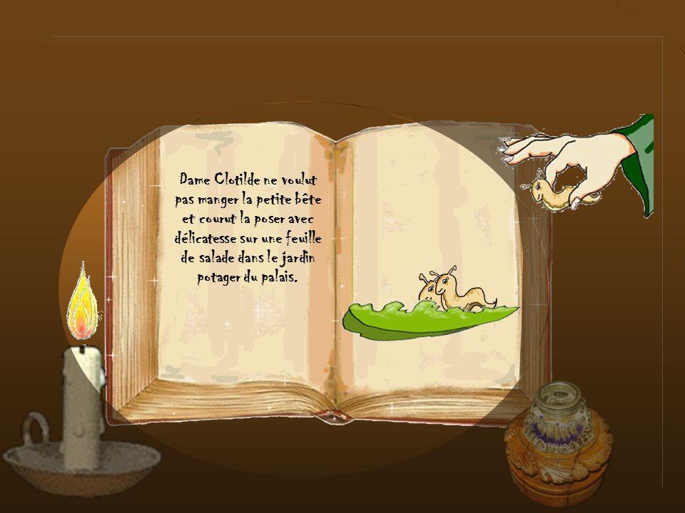 Dame Clotilde ne voulut pas manger la petite bête et courut la poser avec délicatesse sur une feuille de salade dans le jardin potager du palais.