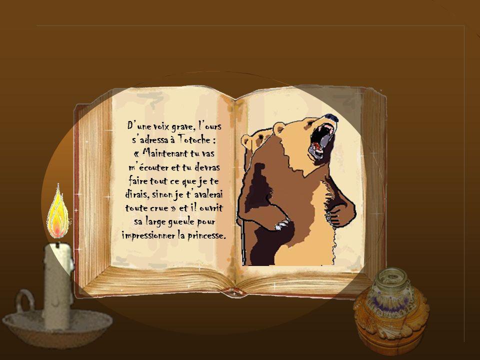 D'une voix grave, l'ours s'adressa à Totoche : « Maintenant tu vas m'écouter et tu devras faire tout ce que je te dirais, sinon je t'avalerai toute crue » et il ouvrit sa large gueule pour impressionner la princesse.