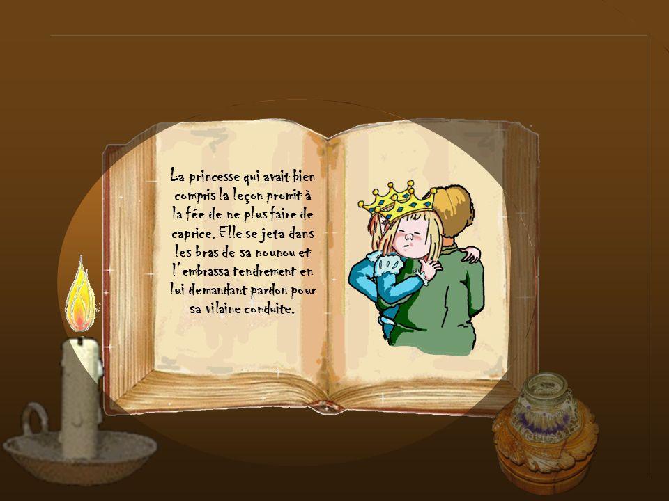 La princesse qui avait bien compris la leçon promit à la fée de ne plus faire de caprice. Elle se jeta dans les bras de sa nounou et l'embrassa tendrement en lui demandant pardon pour sa vilaine conduite.