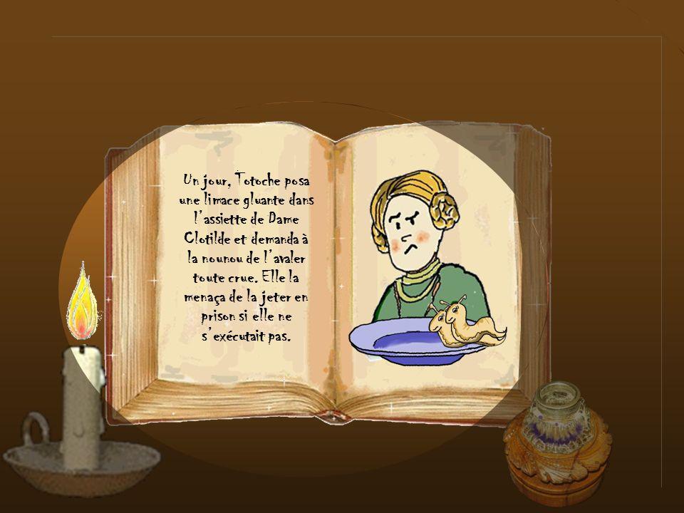 Un jour, Totoche posa une limace gluante dans l'assiette de Dame Clotilde et demanda à la nounou de l'avaler toute crue. Elle la menaça de la jeter en prison si elle ne s'exécutait pas.
