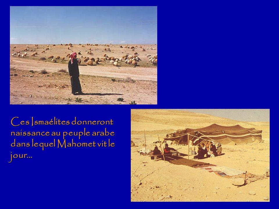 Ces Ismaélites donneront naissance au peuple arabe dans lequel Mahomet vit le jour…