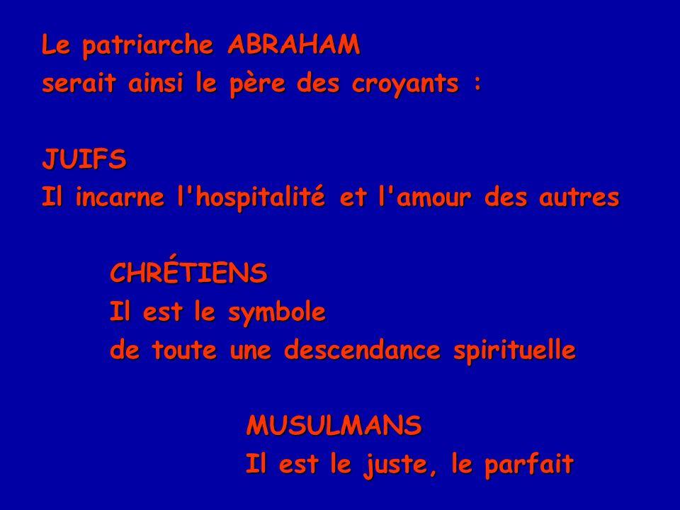 Le patriarche ABRAHAM serait ainsi le père des croyants : JUIFS. Il incarne l hospitalité et l amour des autres.