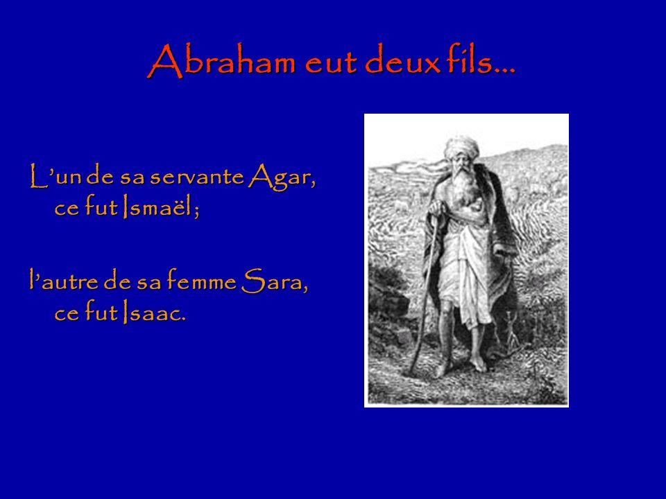 Abraham eut deux fils… L'un de sa servante Agar, ce fut Ismaël ;