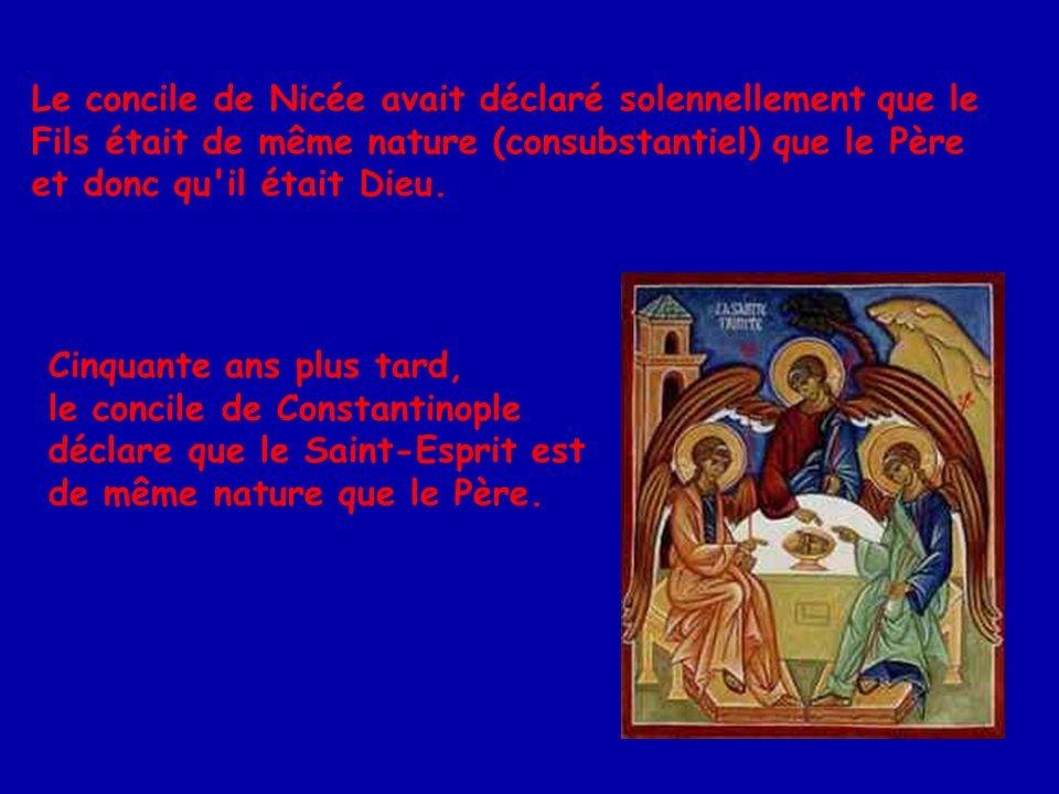 Le concile de Nicée avait déclaré solennellement que le Fils était de même nature (consubstantiel) que le Père et donc qu il était Dieu.