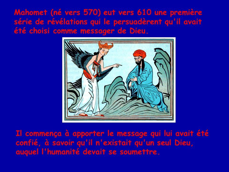Mahomet (né vers 570) eut vers 610 une première série de révélations qui le persuadèrent qu il avait été choisi comme messager de Dieu.