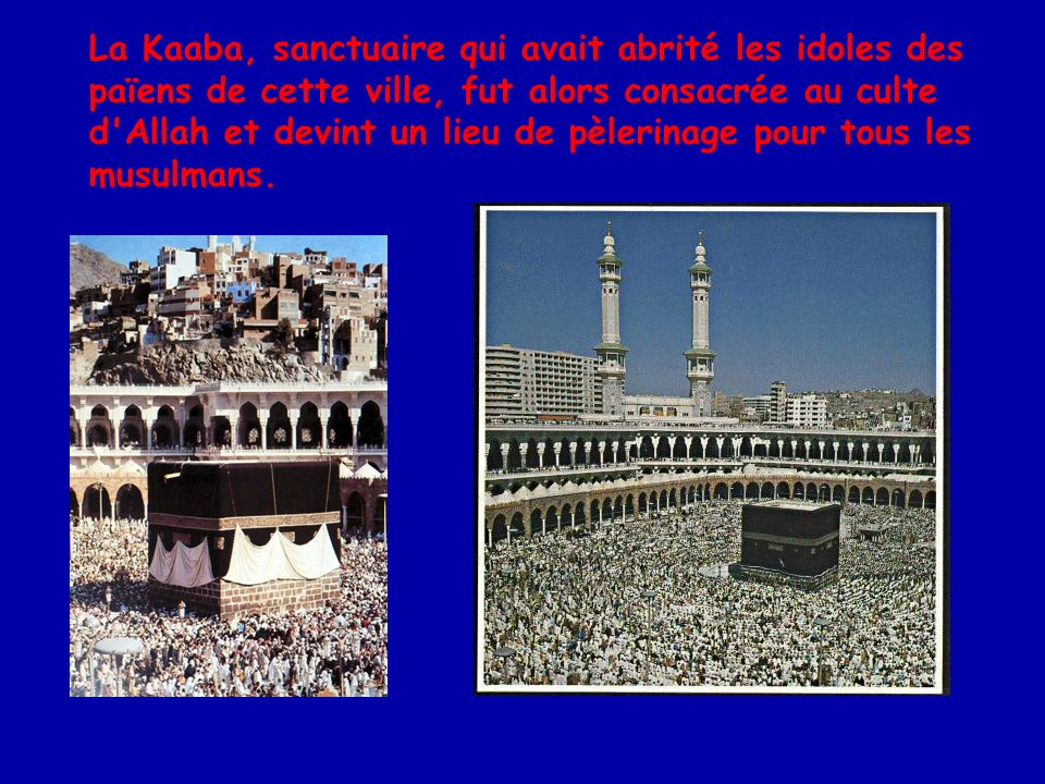 La Kaaba, sanctuaire qui avait abrité les idoles des païens de cette ville, fut alors consacrée au culte d Allah et devint un lieu de pèlerinage pour tous les musulmans.