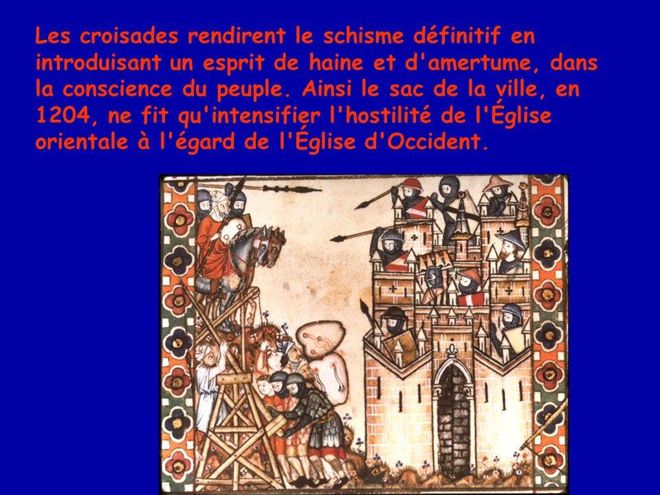 Les croisades rendirent le schisme définitif en introduisant un esprit de haine et d amertume, dans la conscience du peuple.