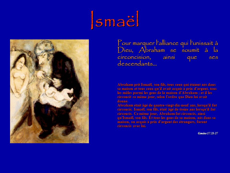 Ismaël Pour marquer l'alliance qui l'unissait à Dieu, Abraham se soumit à la circoncision, ainsi que ses descendants…