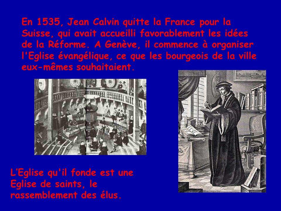 En 1535, Jean Calvin quitte la France pour la Suisse, qui avait accueilli favorablement les idées de la Réforme. A Genève, il commence à organiser l Eglise évangélique, ce que les bourgeois de la ville eux-mêmes souhaitaient.