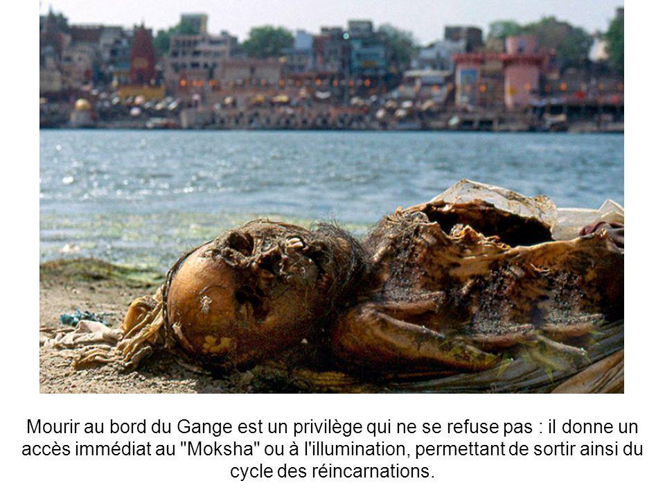Mourir au bord du Gange est un privilège qui ne se refuse pas : il donne un accès immédiat au Moksha ou à l illumination, permettant de sortir ainsi du cycle des réincarnations.