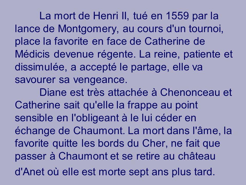 La mort de Henri II, tué en 1559 par la lance de Montgomery, au cours d un tournoi, place la favorite en face de Catherine de Médicis devenue régente.