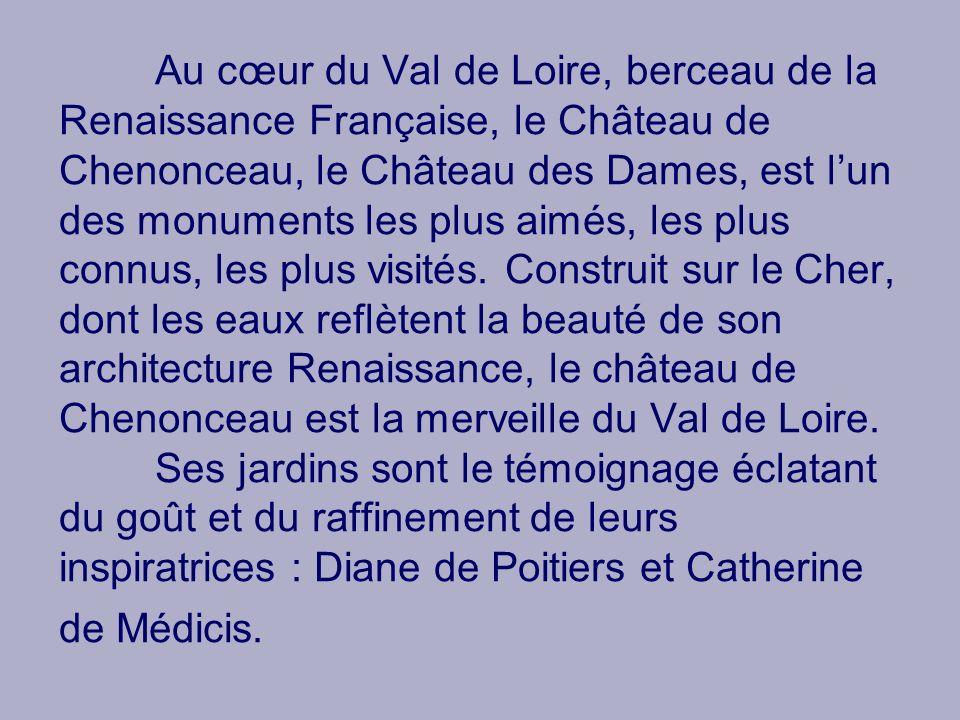 Au cœur du Val de Loire, berceau de la Renaissance Française, le Château de Chenonceau, le Château des Dames, est l'un des monuments les plus aimés, les plus connus, les plus visités.