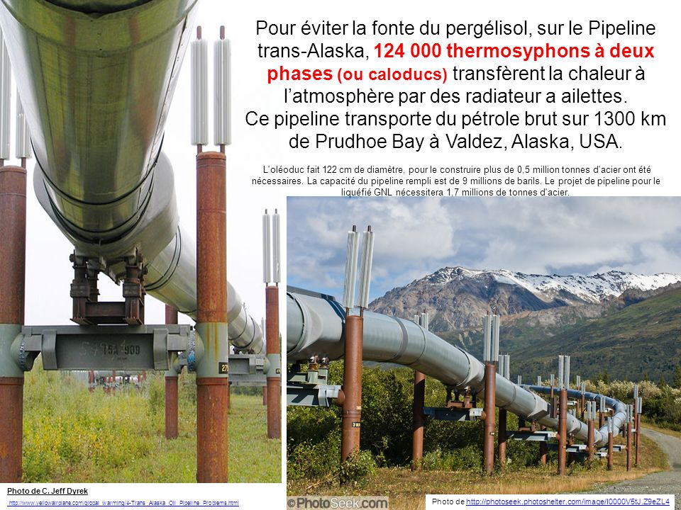Pour éviter la fonte du pergélisol, sur le Pipeline trans-Alaska, 124 000 thermosyphons à deux phases (ou caloducs) transfèrent la chaleur à l'atmosphère par des radiateur a ailettes. Ce pipeline transporte du pétrole brut sur 1300 km de Prudhoe Bay à Valdez, Alaska, USA. L oléoduc fait 122 cm de diamètre, pour le construire plus de 0,5 million tonnes d acier ont été nécessaires. La capacité du pipeline rempli est de 9 millions de barils. Le projet de pipeline pour le liquéfié GNL nécessitera 1,7 millions de tonnes d acier.