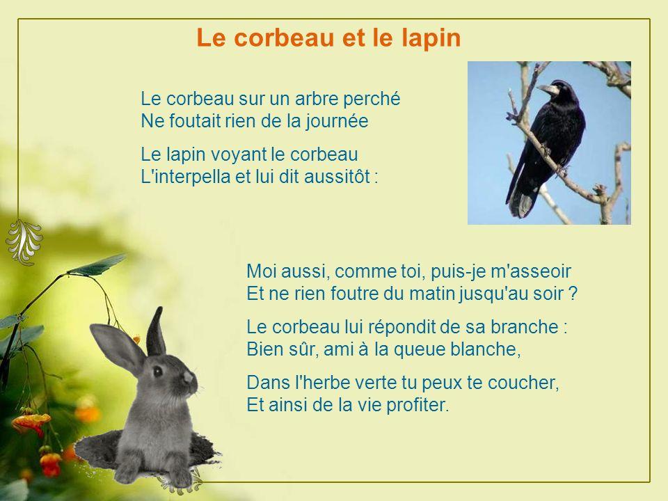 Le corbeau et le lapin Le corbeau sur un arbre perché Ne foutait rien de la journée. Le lapin voyant le corbeau L interpella et lui dit aussitôt :