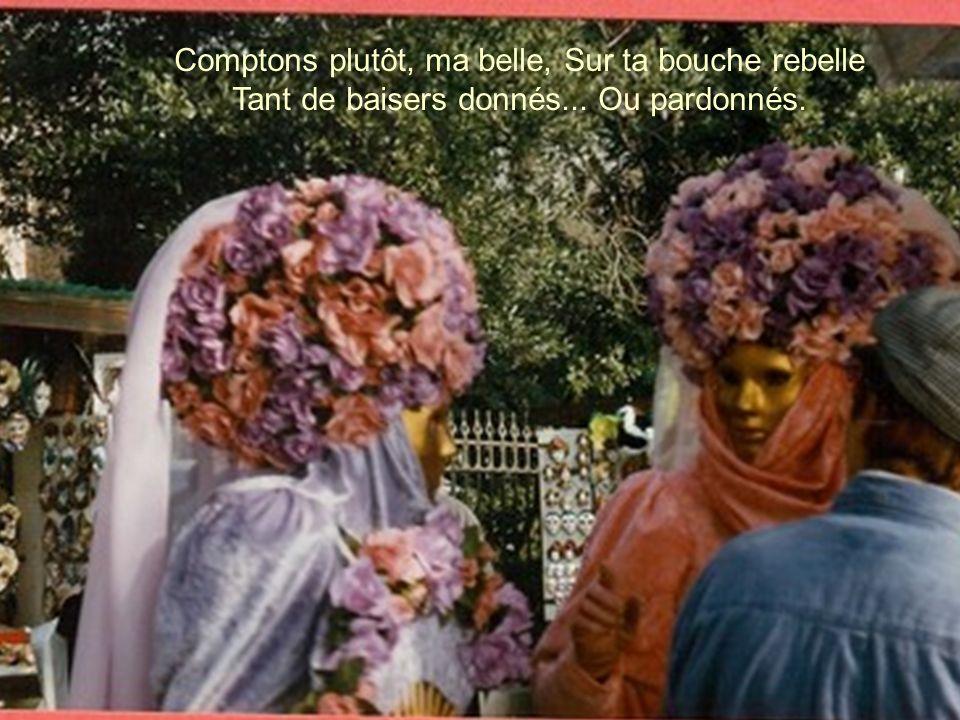 Comptons plutôt, ma belle, Sur ta bouche rebelle Tant de baisers donnés... Ou pardonnés.