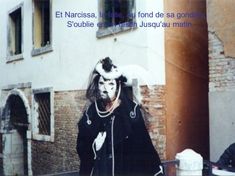 Et Narcissa, la folle, Au fond de sa gondole, S oublie en un festin Jusqu au matin.