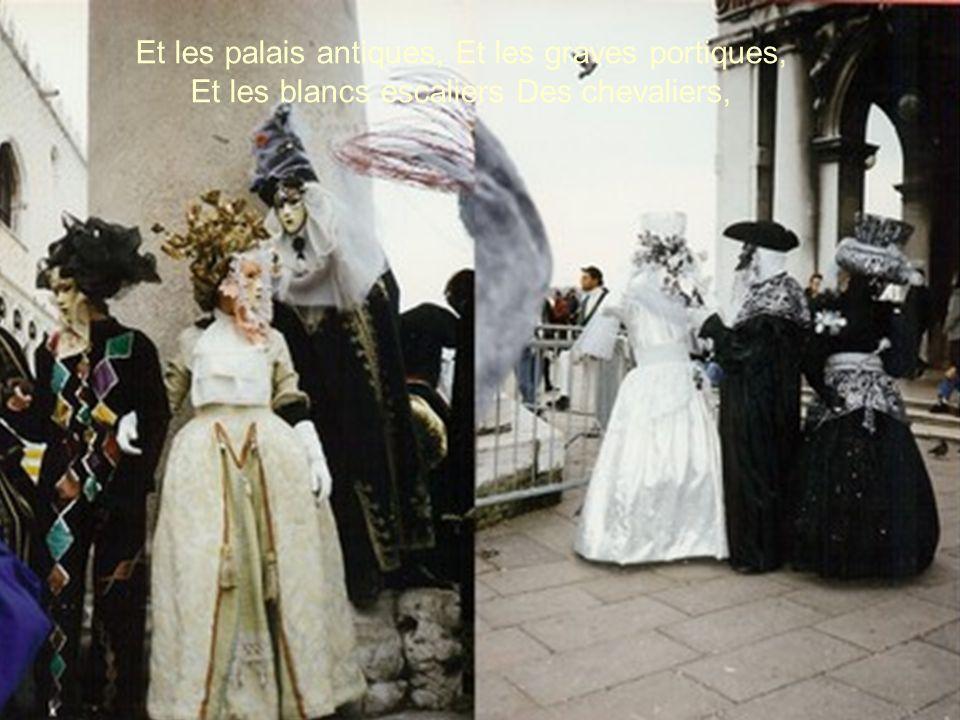Et les palais antiques, Et les graves portiques, Et les blancs escaliers Des chevaliers,