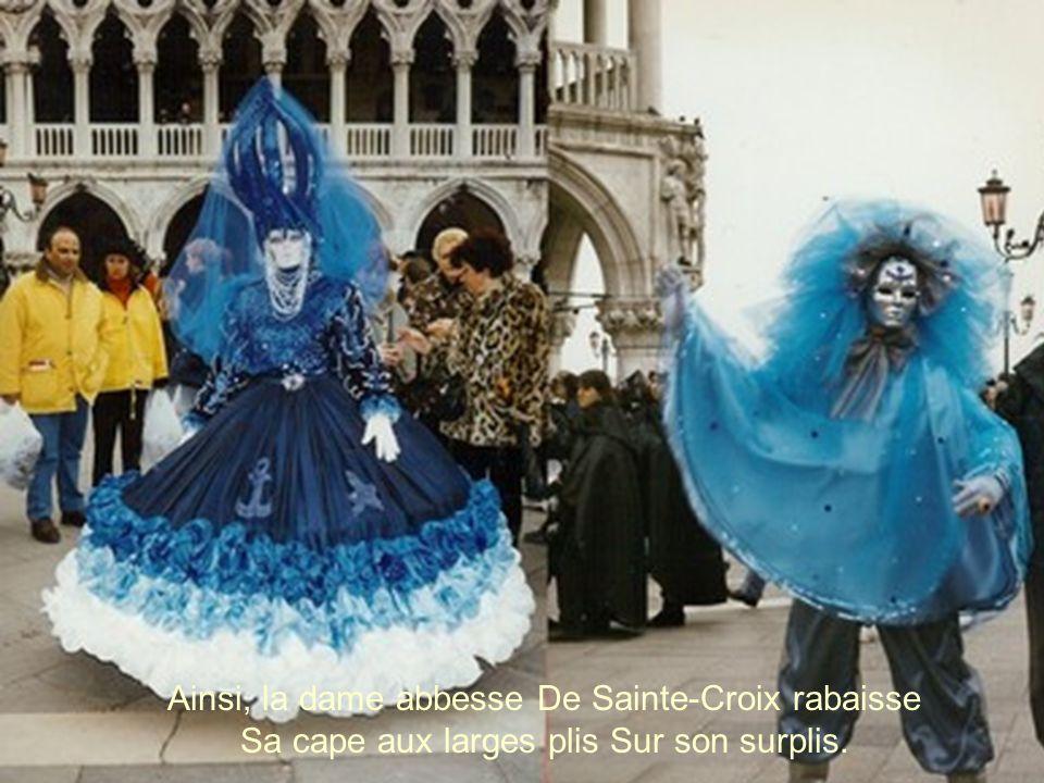 Ainsi, la dame abbesse De Sainte-Croix rabaisse Sa cape aux larges plis Sur son surplis.