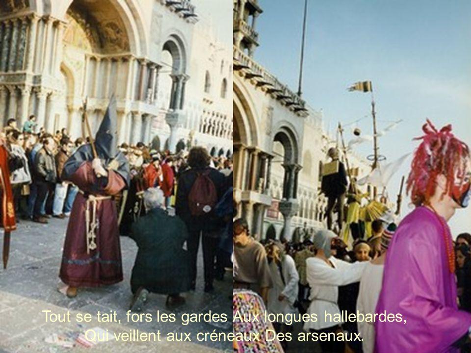 Tout se tait, fors les gardes Aux longues hallebardes, Qui veillent aux créneaux Des arsenaux.