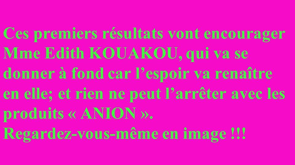 Ces premiers résultats vont encourager Mme Edith KOUAKOU, qui va se donner à fond car l'espoir va renaître en elle; et rien ne peut l'arrêter avec les produits « ANION ».